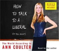 How to Talk to a Liberal (If You Must) : The World According to Ann Coulter (Audio CD) (Unabridged)