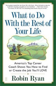 What to Do with The Rest of Your Life : America's Top Career Coach Shows You How to Find or Create the Job You'll LOVE