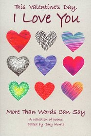 This Valentine's Day, I Love You More Than Words Can Say: A Collection of Poems