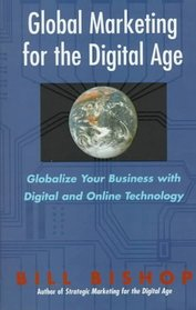 Global Marketing for the Digital Age: Globalize Your Business With Digital and Online Technology