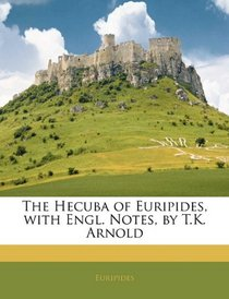 The Hecuba of Euripides, with Engl. Notes, by T.K. Arnold