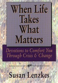 When Life Takes What Matters: Devotions to Comfort You Through Crisis  Change