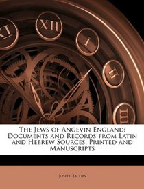 The Jews of Angevin England: Documents and Records from Latin and Hebrew Sources, Printed and Manuscripts