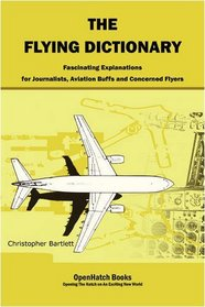 The Flying Dictionary: Fascinating Explanations for Journalists, Aviation Buffs and Concerned Flyers