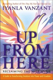 Up From Here : Reclaiming the Male Spirit: A Guide to Transforming Emotions into Power and Freedom