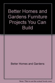 Better Homes and Gardens Furniture Projects You Can Build (Better Homes & Gardens)