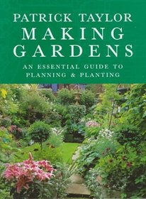 Making Gardens: An Essential Guide to Planning and Planting: An Essential Guide to Planning and Planting