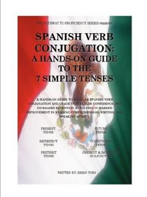 SPANISH VERB CONJUGATION: A HANDS-ON GUIDE TO THE 7 SIMPLE TENSES (The Pathway to Proficiency Series)