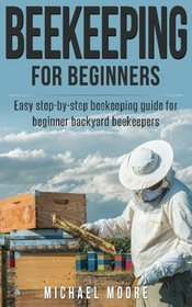 Beekeeping: The Complete Beginners Guide to Backyard Beekeeping: Simple and Fast Step by Step Instructions to Honey Bees