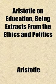 Aristotle on Education, Being Extracts From the Ethics and Politics