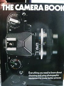 The Camera Book: Everything You Need to Know About Choosing and Using Photographic Equipment to Create Better Pictures