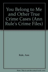 You Belong to Me and Other True Crime Cases (Ann Rule's Crime Files)