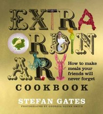 The Extraordinary Cookbook: How to Make Meals Your Friends Will Never Forget