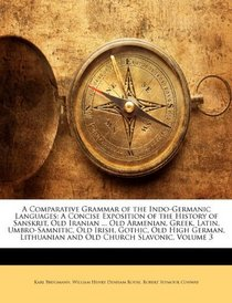 A Comparative Grammar of the Indo-Germanic Languages: A Concise Exposition of the History of Sanskrit, Old Iranian ... Old Armenian, Greek, Latin, Umbro-Samnitic, ... Lithuanian and Old Church Slavonic, Volume 3