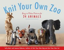 Knit Your Own Zoo: Easy-to-Follow Patterns for 25 Wild Animals