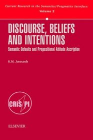 Discourse, Beliefs and Intentions: Semantic Defaults and Propositional Attitude Ascription (Current Research in the Semantics/Pragmatics Interface, V. 2)