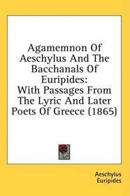 Agamemnon Of Aeschylus And The Bacchanals Of Euripides: With Passages From The Lyric And Later Poets Of Greece (1865)