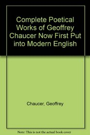 Complete Poetical Works of Geoffrey Chaucer Now First Put into Modern English