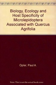 Biology, Ecology and Host Specificity of Microlepidoptera Associated with Quercus Agrifolia (University of California publications in entomology ; v. 75)
