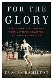 For the Glory: Eric Liddell's Journey from Olympic Champion to Modern Martyr