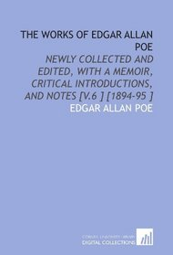 The Works of Edgar Allan Poe: Newly Collected and Edited, With a Memoir, Critical Introductions, and Notes [V.6 ] [1894-95 ]