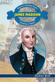 James Madison: Creating a Nation (America's Founding Fathers)