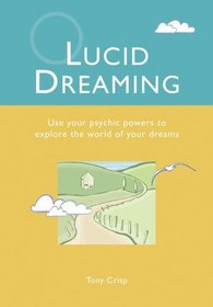 Lucid Dreaming : Use Your Psychic Powers to Explore the World of Your Dreams