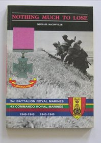 Nothing Much to Lose: Story of 2nd Battalion Royal Marines, 1940-1943 and 43 Commando Royal Marines, 1943-1945