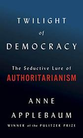 Twilight of Democracy: The Seductive Lure of the Authoritarian State