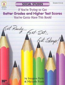 Get Better Grades & Higher Test Scores in Social Studies: You've Gotta Have This Book!: Grades 6 and Up