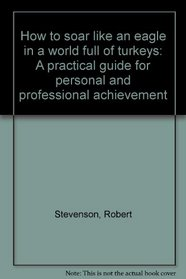 How to soar like an eagle in a world full of turkeys: A practical guide for personal and professional achievement