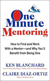 One Minute Mentoring: How to Find and Work With a Mentor-And Why You'll Benefit from Being One