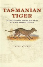 Tasmanian Tiger : The Tragic Tale of How the World Lost Its Most Mysterious Predator