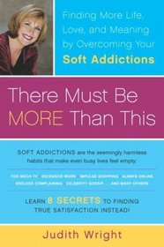 There Must Be More Than This : Finding More Life, Love and Meaning by Overcoming Your Soft Addictions