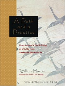 A Path and a Practice : Using Lao Tzu's Tao Te Ching as a Guide to an Awakened Spiritual Life