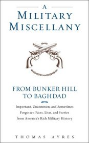A Military Miscellany: From Bunker Hill to Baghdad: Important, Uncommon, and Sometimes Forgotten Facts, Lists, and Stories from America#s Military History