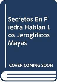 Secretos En Piedra Hablan Los Jeroglificos Mayas (Spanish Edition)