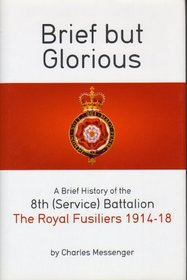 Brief But Glorious: A Brief History of the 8th (Service) Battalion, the Royal Fusiliers 1914-18