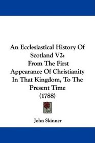An Ecclesiastical History Of Scotland V2: From The First Appearance Of Christianity In That Kingdom, To The Present Time (1788)