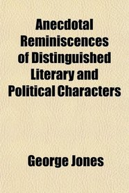 Anecdotal Reminiscences of Distinguished Literary and Political Characters