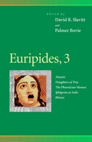Euripides, 3 : Alcestis, Daughters of Troy, the Phoenician Women, Iphigenia at Aulis, Rhesus (Penn Greek Drama Series)
