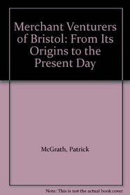 The Merchant Venturers of Bristol: A History of the Society of Merchant Venturers of the City of Bristol from Its Origin to the Present Day