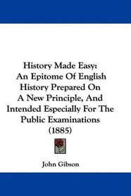 History Made Easy: An Epitome Of English History Prepared On A New Principle, And Intended Especially For The Public Examinations (1885)