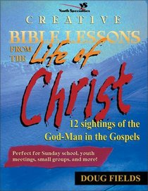 Creative Bible Lessons on the Life of Christ : 12 Ready-to-Use Bible Lessons  for Your Youth Group (CREATIVE BIBLE LESSONS)