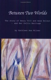 Between Two Worlds: The Story of Henry VIII and Anne Boleyn and Her Celtic Heritage (Healing Arts)