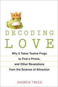 Decoding Love: Why It Takes Twelve Frogs to Find a Prince, and Other Revelations fromthe Science of Attraction