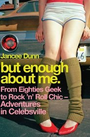 But Enough About Me:  From Eighties Geek to Rock 'n' Roll Chic--Adventures in Celebsville