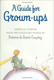 A Guide for Grown-ups: Essential Wisdom from the Collected Works of Antoine de Saint-Exup�ry