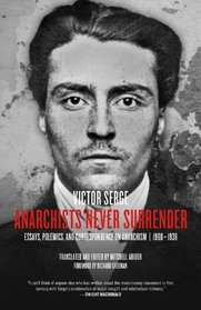 Anarchists Never Surrender: Essays, Polemics, and Correspondence on Anarchism, 1908?1938
