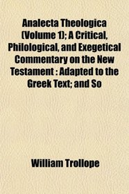 Analecta Theologica (Volume 1); A Critical, Philological, and Exegetical Commentary on the New Testament: Adapted to the Greek Text; and So